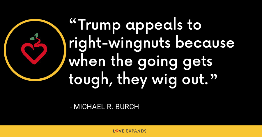 Trump appeals to right-wingnuts because when the going gets tough, they wig out. - Michael R. Burch