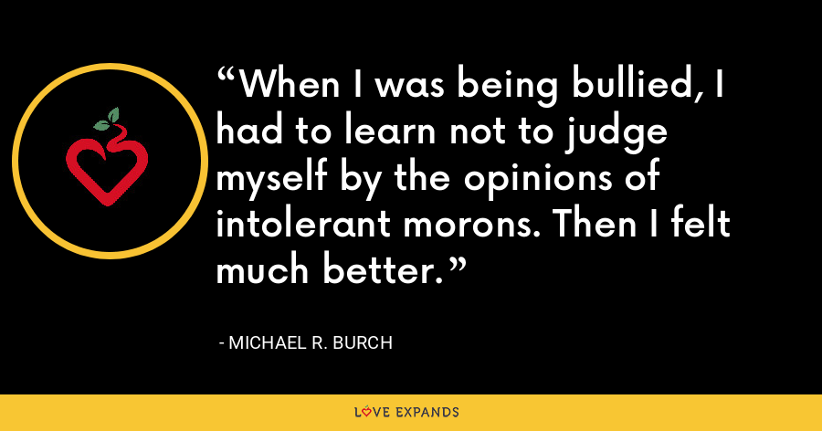 When I was being bullied, I had to learn not to judge myself by the opinions of intolerant morons. Then I felt much better. - Michael R. Burch