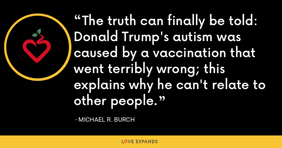 The truth can finally be told: Donald Trump's autism was caused by a vaccination that went terribly wrong; this explains why he can't relate to other people. - Michael R. Burch