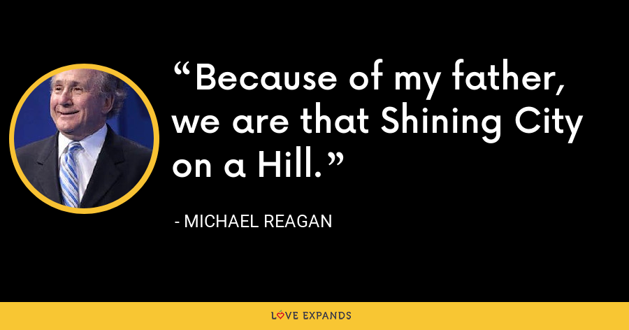 Because of my father, we are that Shining City on a Hill. - Michael Reagan
