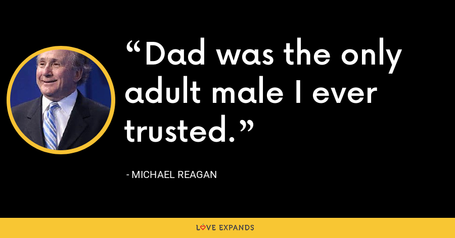 Dad was the only adult male I ever trusted. - Michael Reagan