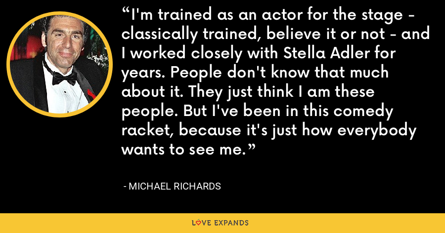 I'm trained as an actor for the stage - classically trained, believe it or not - and I worked closely with Stella Adler for years. People don't know that much about it. They just think I am these people. But I've been in this comedy racket, because it's just how everybody wants to see me. - Michael Richards