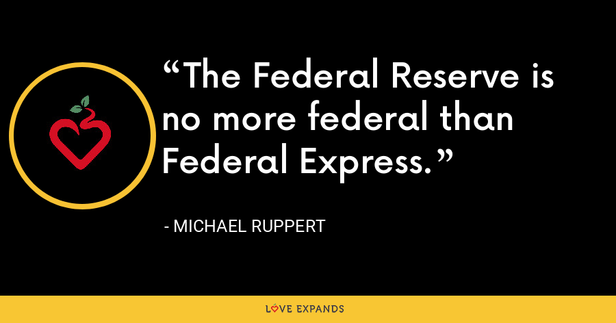 The Federal Reserve is no more federal than Federal Express. - Michael Ruppert