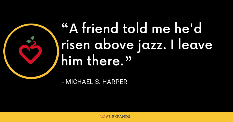 A friend told me he'd risen above jazz. I leave him there. - Michael S. Harper