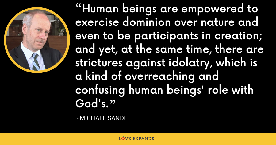 Human beings are empowered to exercise dominion over nature and even to be participants in creation; and yet, at the same time, there are strictures against idolatry, which is a kind of overreaching and confusing human beings' role with God's. - Michael Sandel