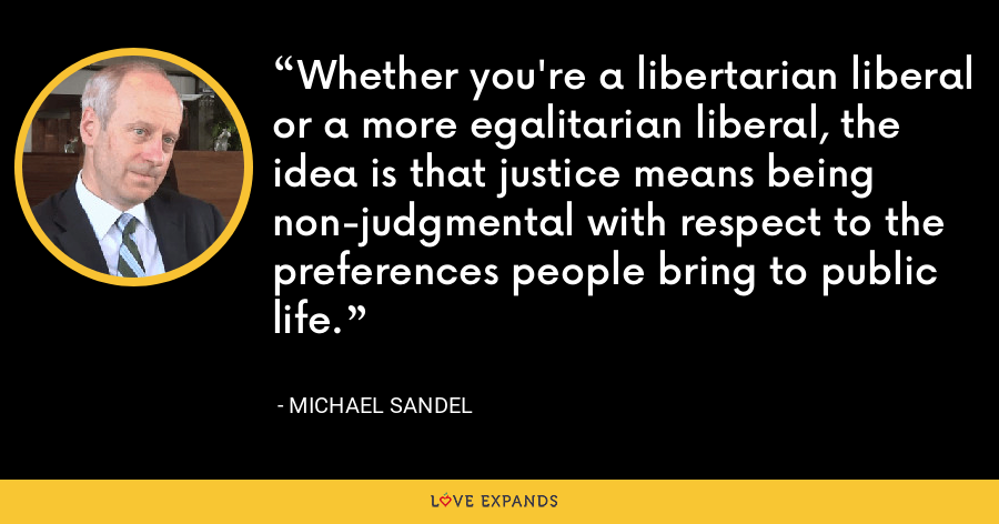 Whether you're a libertarian liberal or a more egalitarian liberal, the idea is that justice means being non-judgmental with respect to the preferences people bring to public life. - Michael Sandel