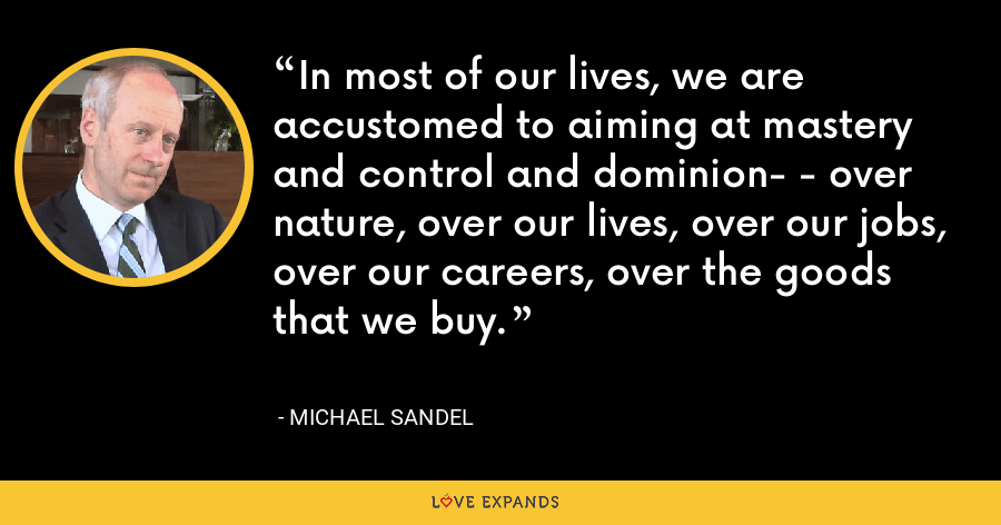 In most of our lives, we are accustomed to aiming at mastery and control and dominion- - over nature, over our lives, over our jobs, over our careers, over the goods that we buy. - Michael Sandel