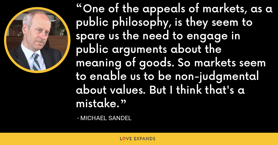 One of the appeals of markets, as a public philosophy, is they seem to spare us the need to engage in public arguments about the meaning of goods. So markets seem to enable us to be non-judgmental about values. But I think that's a mistake. - Michael Sandel