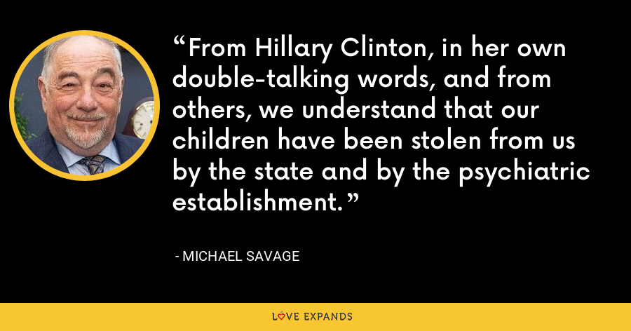 From Hillary Clinton, in her own double-talking words, and from others, we understand that our children have been stolen from us by the state and by the psychiatric establishment. - Michael Savage