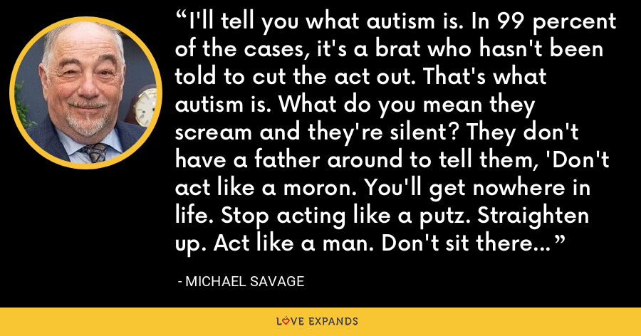 I'll tell you what autism is. In 99 percent of the cases, it's a brat who hasn't been told to cut the act out. That's what autism is. What do you mean they scream and they're silent? They don't have a father around to tell them, 'Don't act like a moron. You'll get nowhere in life. Stop acting like a putz. Straighten up. Act like a man. Don't sit there crying and screaming, idiot.' - Michael Savage