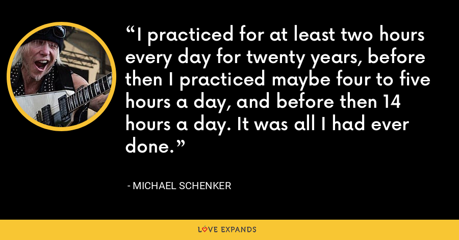 I practiced for at least two hours every day for twenty years, before then I practiced maybe four to five hours a day, and before then 14 hours a day. It was all I had ever done. - Michael Schenker