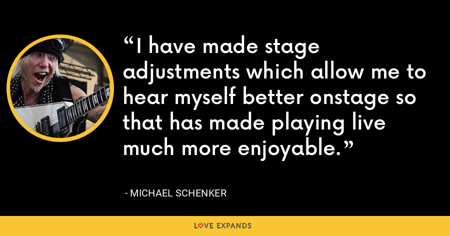 I have made stage adjustments which allow me to hear myself better onstage so that has made playing live much more enjoyable. - Michael Schenker