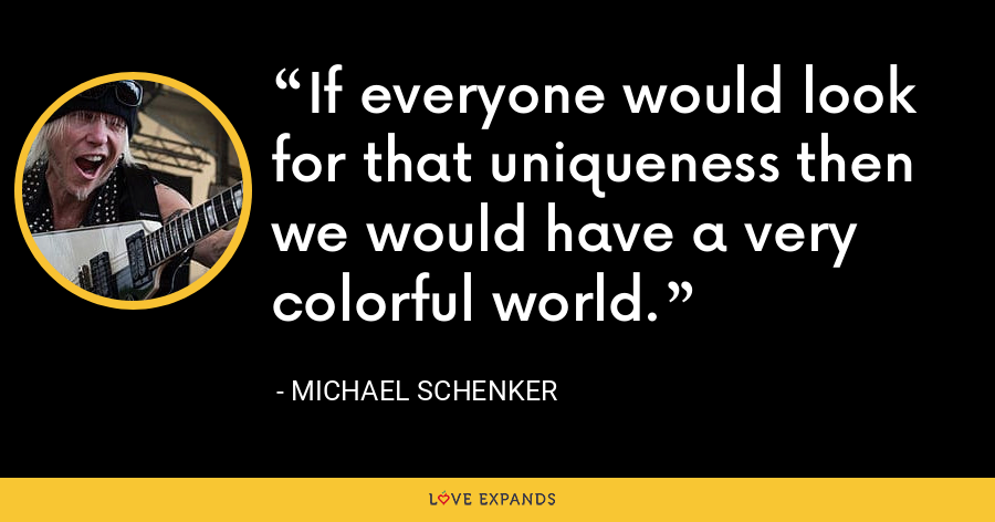 If everyone would look for that uniqueness then we would have a very colorful world. - Michael Schenker