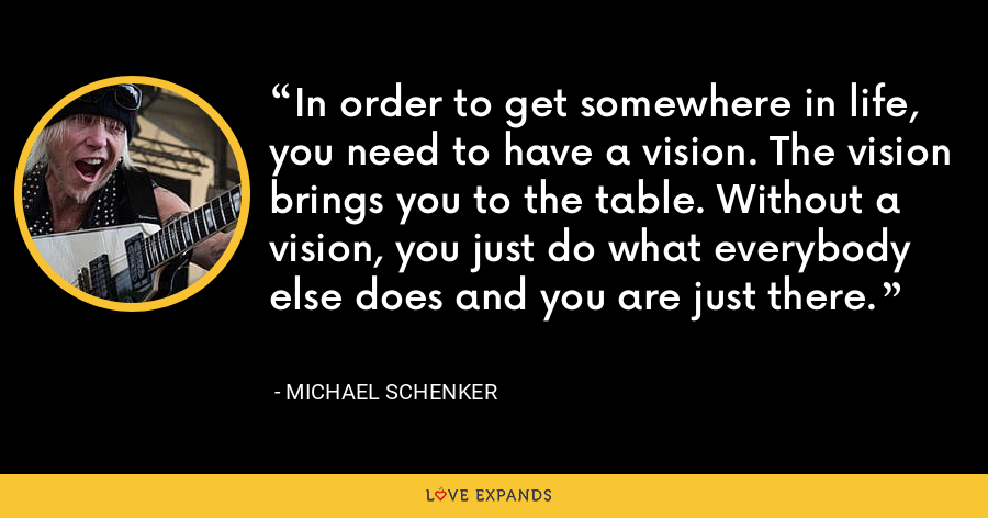 In order to get somewhere in life, you need to have a vision. The vision brings you to the table. Without a vision, you just do what everybody else does and you are just there. - Michael Schenker