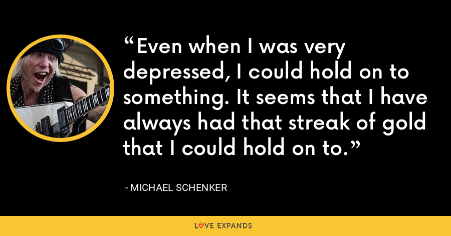 Even when I was very depressed, I could hold on to something. It seems that I have always had that streak of gold that I could hold on to. - Michael Schenker
