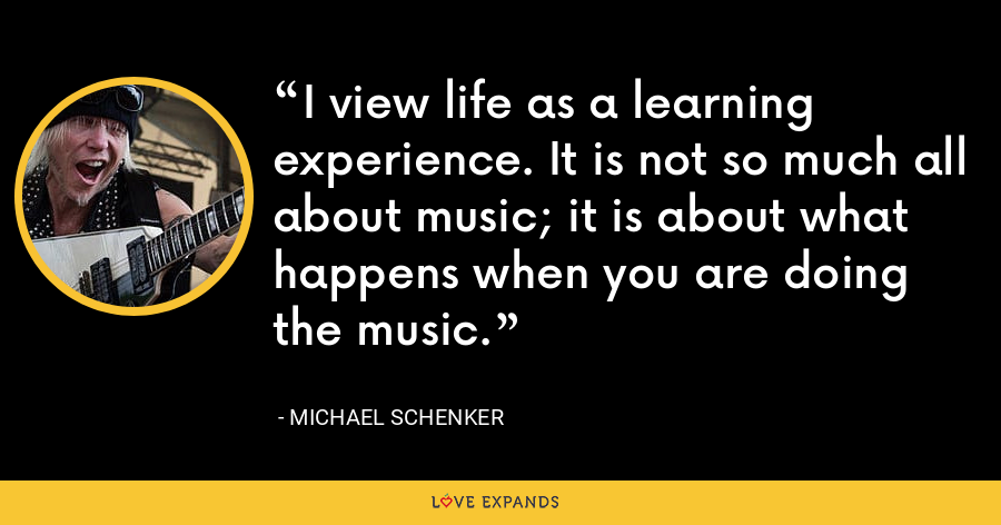 I view life as a learning experience. It is not so much all about music; it is about what happens when you are doing the music. - Michael Schenker