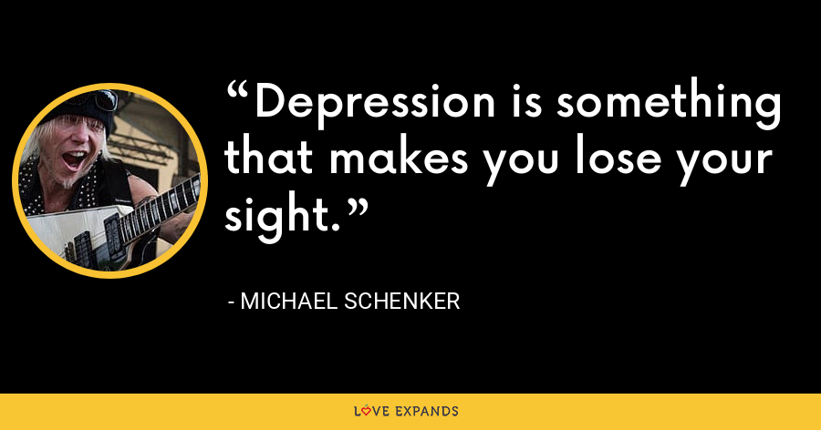 Depression is something that makes you lose your sight. - Michael Schenker
