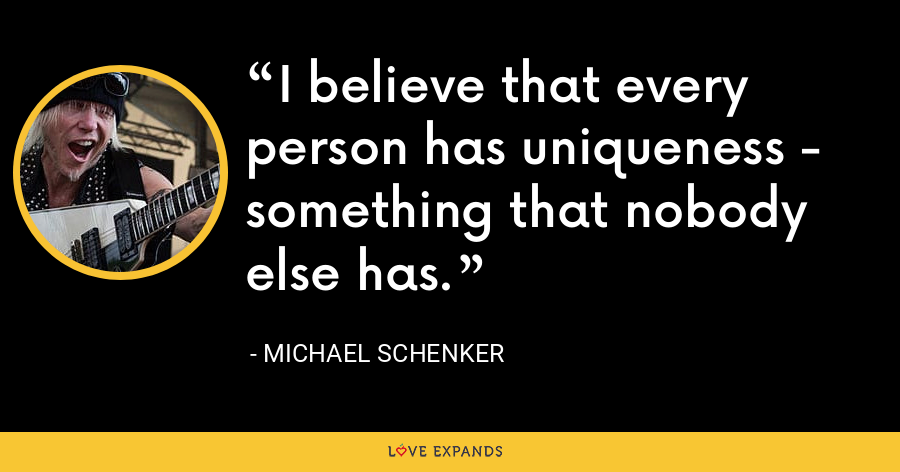 I believe that every person has uniqueness - something that nobody else has. - Michael Schenker