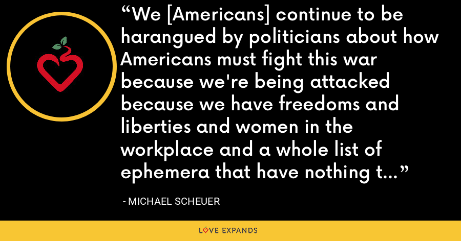 We [Americans] continue to be harangued by politicians about how Americans must fight this war because we're being attacked because we have freedoms and liberties and women in the workplace and a whole list of ephemera that have nothing to do with this war at all. - Michael Scheuer