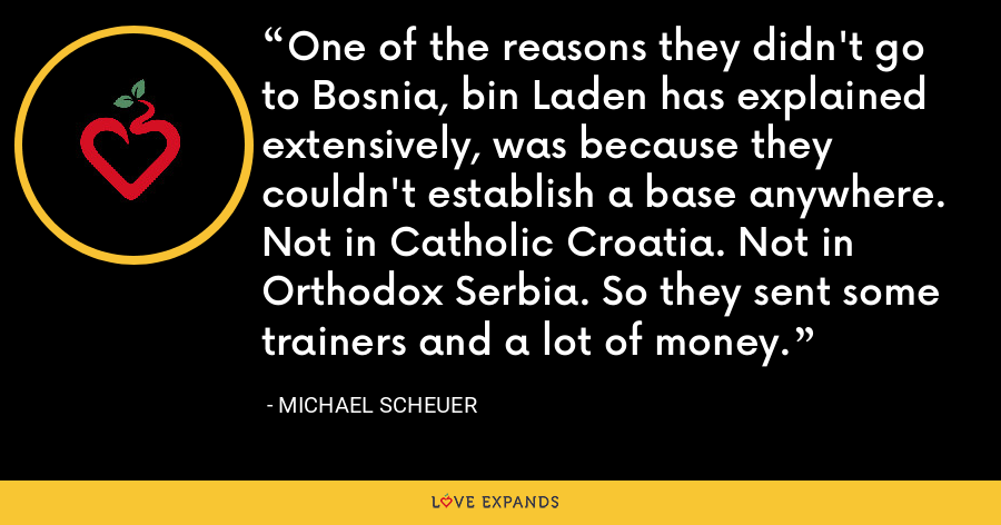 One of the reasons they didn't go to Bosnia, bin Laden has explained extensively, was because they couldn't establish a base anywhere. Not in Catholic Croatia. Not in Orthodox Serbia. So they sent some trainers and a lot of money. - Michael Scheuer