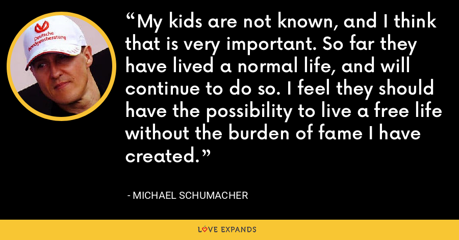 My kids are not known, and I think that is very important. So far they have lived a normal life, and will continue to do so. I feel they should have the possibility to live a free life without the burden of fame I have created. - Michael Schumacher