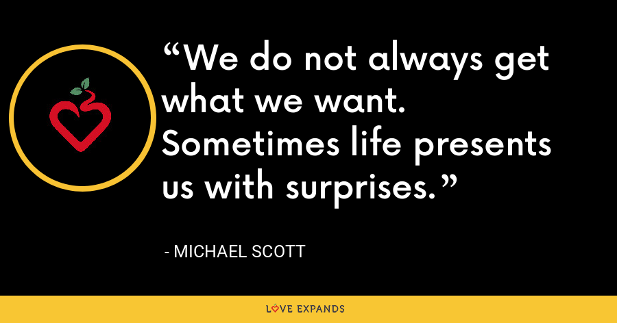 We do not always get what we want. Sometimes life presents us with surprises. - Michael Scott