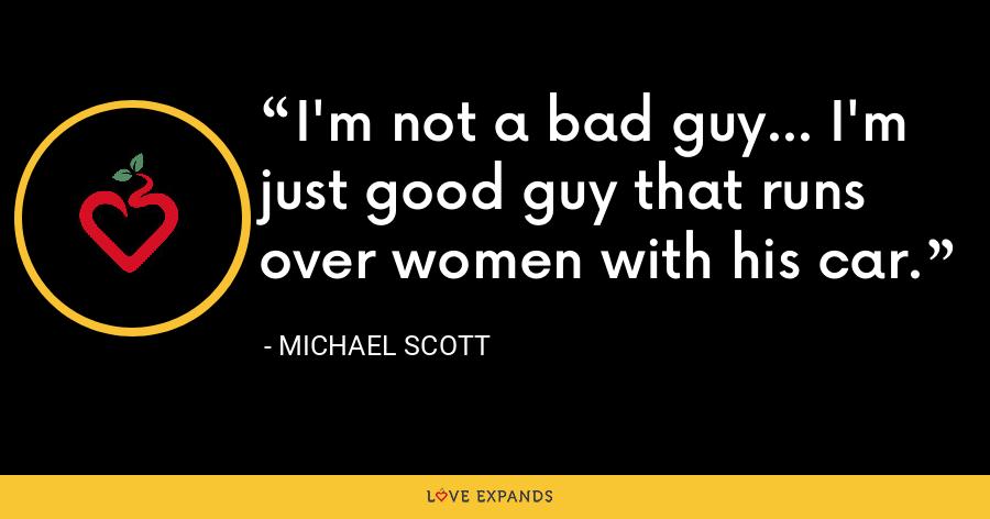 I'm not a bad guy... I'm just good guy that runs over women with his car. - Michael Scott