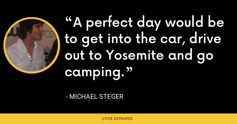 A perfect day would be to get into the car, drive out to Yosemite and go camping. - Michael Steger