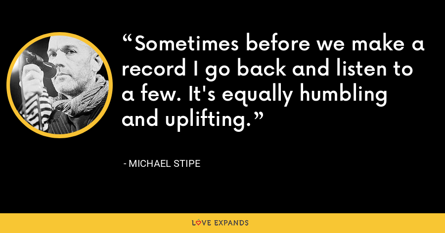 Sometimes before we make a record I go back and listen to a few. It's equally humbling and uplifting. - Michael Stipe