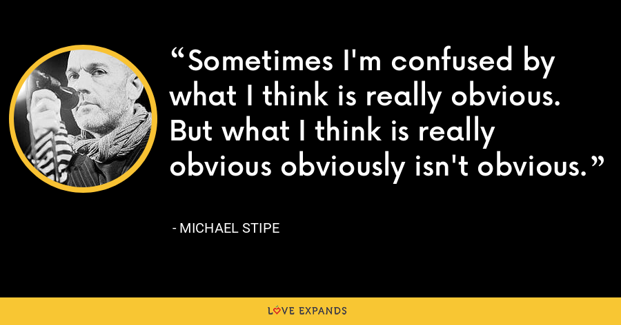 Sometimes I'm confused by what I think is really obvious. But what I think is really obvious obviously isn't obvious. - Michael Stipe