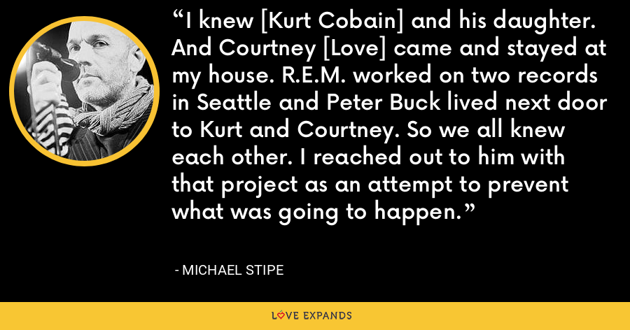 I knew [Kurt Cobain] and his daughter. And Courtney [Love] came and stayed at my house. R.E.M. worked on two records in Seattle and Peter Buck lived next door to Kurt and Courtney. So we all knew each other. I reached out to him with that project as an attempt to prevent what was going to happen. - Michael Stipe
