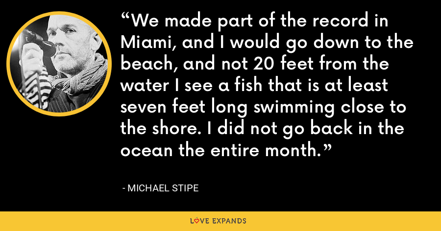 We made part of the record in Miami, and I would go down to the beach, and not 20 feet from the water I see a fish that is at least seven feet long swimming close to the shore. I did not go back in the ocean the entire month. - Michael Stipe