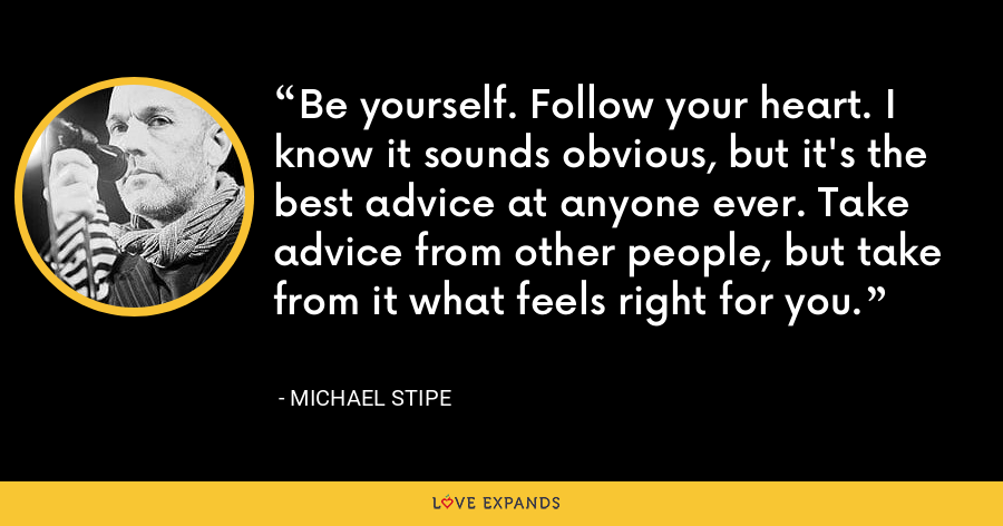 Be yourself. Follow your heart. I know it sounds obvious, but it's the best advice at anyone ever. Take advice from other people, but take from it what feels right for you. - Michael Stipe