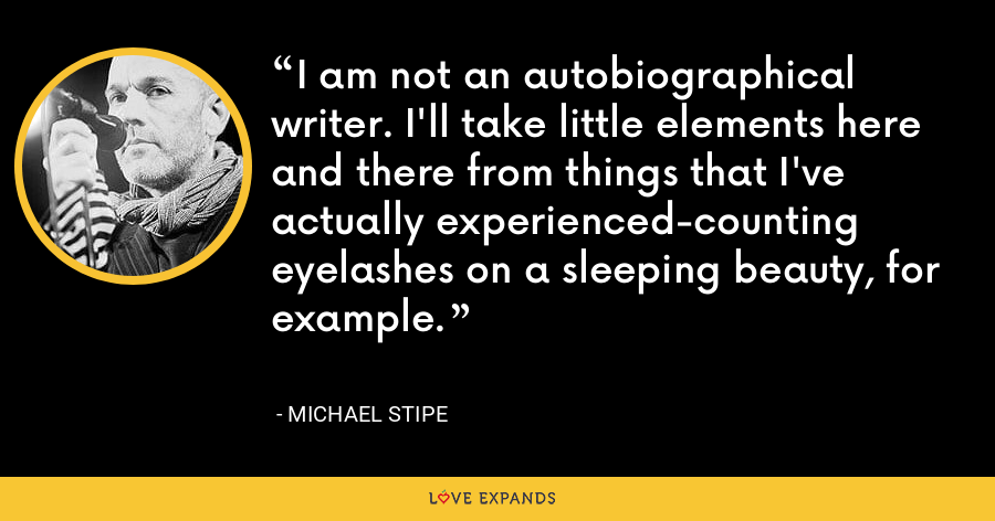 I am not an autobiographical writer. I'll take little elements here and there from things that I've actually experienced-counting eyelashes on a sleeping beauty, for example. - Michael Stipe