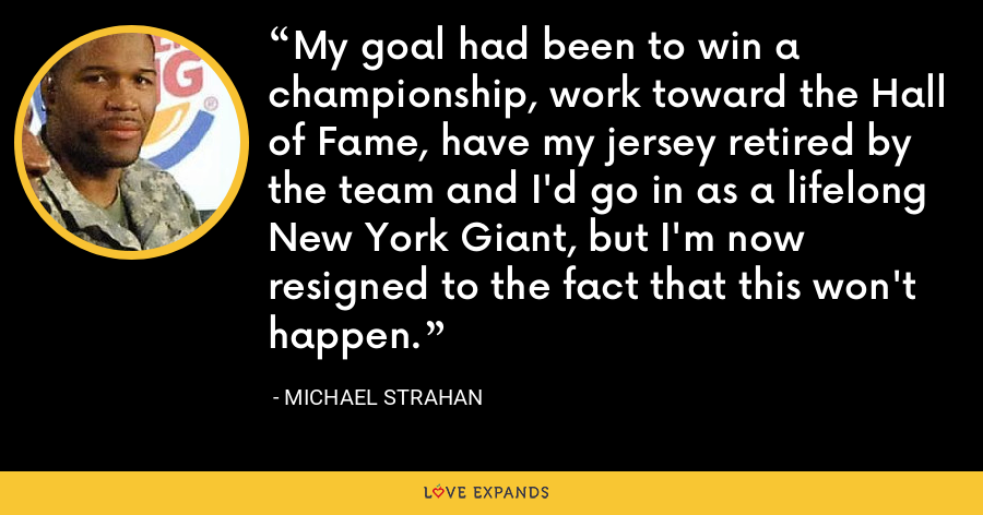 My goal had been to win a championship, work toward the Hall of Fame, have my jersey retired by the team and I'd go in as a lifelong New York Giant, but I'm now resigned to the fact that this won't happen. - Michael Strahan