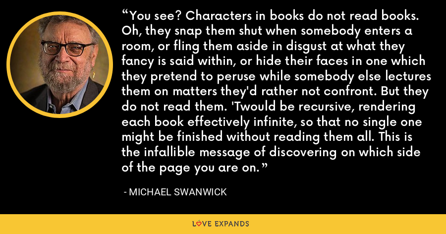 You see? Characters in books do not read books. Oh, they snap them shut when somebody enters a room, or fling them aside in disgust at what they fancy is said within, or hide their faces in one which they pretend to peruse while somebody else lectures them on matters they'd rather not confront. But they do not read them. 'Twould be recursive, rendering each book effectively infinite, so that no single one might be finished without reading them all. This is the infallible message of discovering on which side of the page you are on. - Michael Swanwick