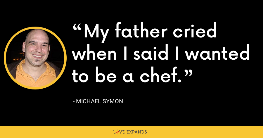 My father cried when I said I wanted to be a chef. - Michael Symon