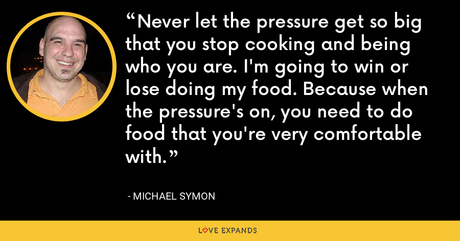 Never let the pressure get so big that you stop cooking and being who you are. I'm going to win or lose doing my food. Because when the pressure's on, you need to do food that you're very comfortable with. - Michael Symon