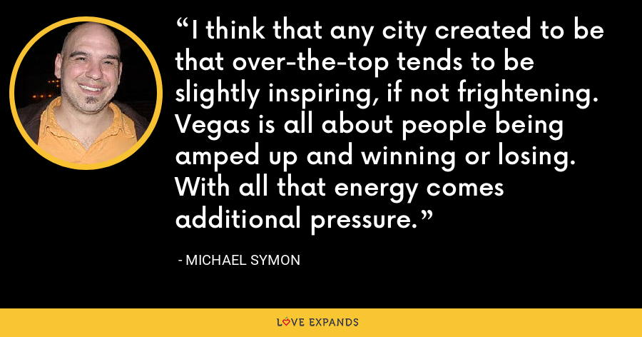 I think that any city created to be that over-the-top tends to be slightly inspiring, if not frightening. Vegas is all about people being amped up and winning or losing. With all that energy comes additional pressure. - Michael Symon