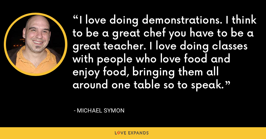 I love doing demonstrations. I think to be a great chef you have to be a great teacher. I love doing classes with people who love food and enjoy food, bringing them all around one table so to speak. - Michael Symon