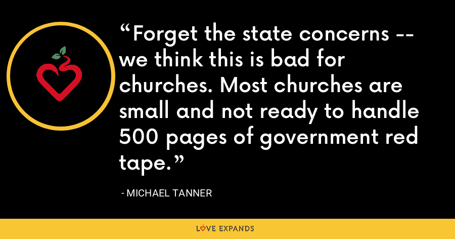 Forget the state concerns -- we think this is bad for churches. Most churches are small and not ready to handle 500 pages of government red tape. - Michael Tanner