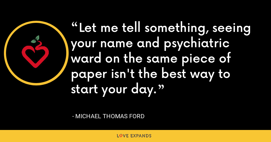 Let me tell something, seeing your name and psychiatric ward on the same piece of paper isn't the best way to start your day. - Michael Thomas Ford