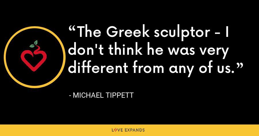 The Greek sculptor - I don't think he was very different from any of us. - Michael Tippett