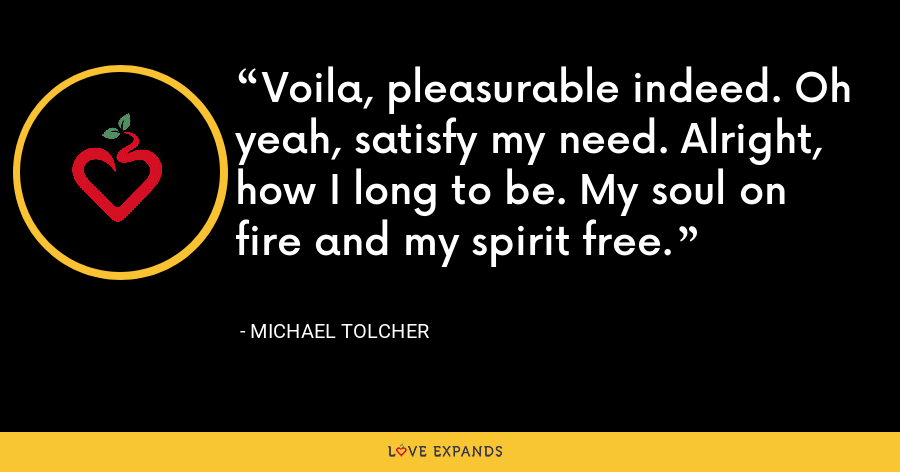Voila, pleasurable indeed. Oh yeah, satisfy my need. Alright, how I long to be. My soul on fire and my spirit free. - Michael Tolcher
