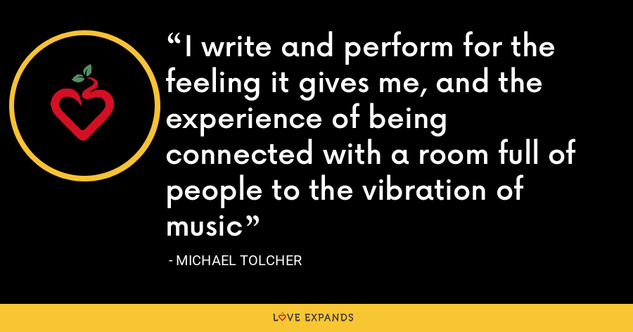 I write and perform for the feeling it gives me, and the experience of being connected with a room full of people to the vibration of music - Michael Tolcher