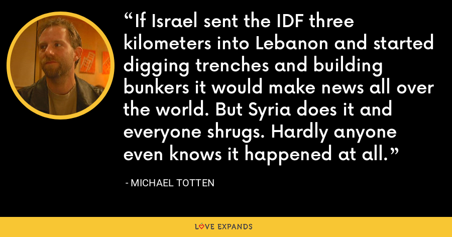 If Israel sent the IDF three kilometers into Lebanon and started digging trenches and building bunkers it would make news all over the world. But Syria does it and everyone shrugs. Hardly anyone even knows it happened at all. - Michael Totten