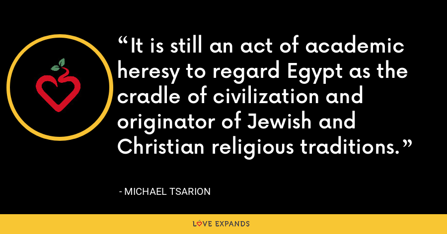 It is still an act of academic heresy to regard Egypt as the cradle of civilization and originator of Jewish and Christian religious traditions. - Michael Tsarion