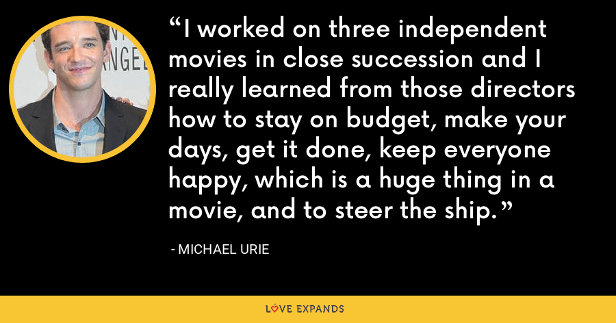 I worked on three independent movies in close succession and I really learned from those directors how to stay on budget, make your days, get it done, keep everyone happy, which is a huge thing in a movie, and to steer the ship. - Michael Urie