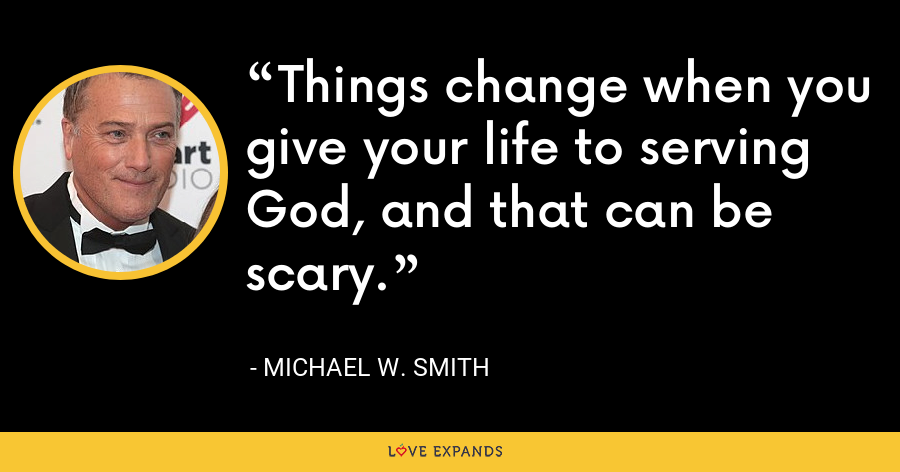 Things change when you give your life to serving God, and that can be scary. - Michael W. Smith
