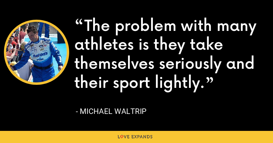 The problem with many athletes is they take themselves seriously and their sport lightly. - Michael Waltrip